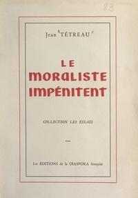Jean Tétreau - Le moraliste impénitent.