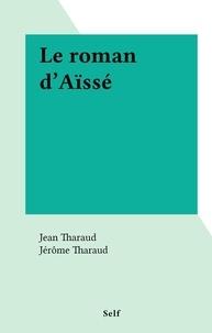 Jean Tharaud et Jérôme Tharaud - Le roman d'Aïssé.