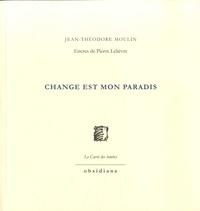 Jean-Théodore Moulin - Change est mon paradis.