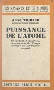 Jean Thibaud et André George - Puissance de l'atome - De l'utilisation industrielle et du contrôle de l'énergie atomique au gouvernement mondial.
