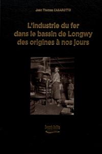 Jean-Thomas Casarotto - L'industrie du fer dans le bassin de Longwy des origines à nos jours - Contribution à la connaissance de l'histoire industrielle, économique et sociale des vallées de la Chiers et de la Moulaine.