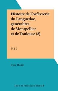 Jean Thuile - Histoire de l'orfèvrerie du Languedoc (2) - Généralités de Montpellier et de Toulouse : répertoire des orfèvres depuis le Moyen-Âge jusqu'au début du XIXe siècle, D à L.