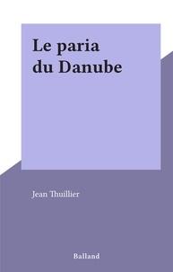 Jean Thuillier - Le paria du Danube.