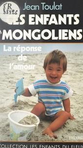 Jean Toulat et Jean-Claude Didelot - Ces enfants mongoliens - La réponse de l'amour.