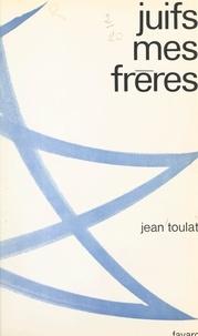 Jean Toulat - Juifs, mes frères.