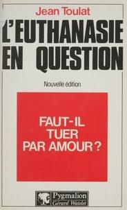 Jean Toulat - L'Euthanasie en question - Faut-il tuer par amour ?.