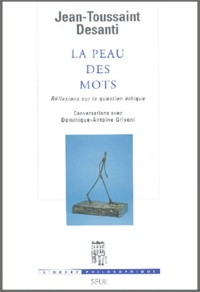Jean-Toussaint Desanti et Dominique-Antoine Grisoni - La peau des mots - Réflexions sur la question éthique.