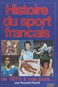Jean Toussaint Fieschi et Francis Le Goulven - Histoire du sport français - De 1870 à nos jours....