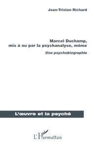 Jean-Tristan Richard - Marcel Duchamp, mis a nu par la psychanalyse, même - Une psychobiographie.