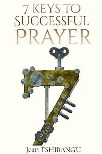 JEAN TSHIBANGU - 7 KEYS TO SUCCESSFUL PRAYER.