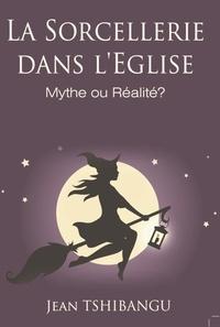 JEAN TSHIBANGU - LA SORCELLERIE DANS L'EGLISE,MYTHE OU REALITE?.