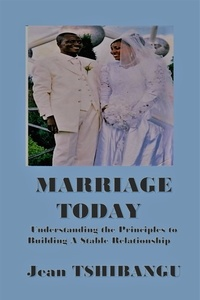 JEAN TSHIBANGU - MARRIAGE TODAY - Understanding The Principles To Building A Stable Relationship.