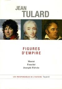 Jean Tulard - Figures d'Empire - Murat, Fouché, Joseph Fiévée.