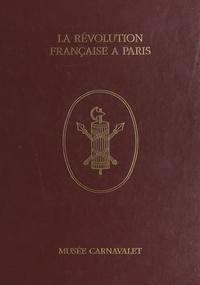Jean Tulard et Bernard de Montgolfier - La Révolution française à Paris à travers les collections du Musée Carnavalet.