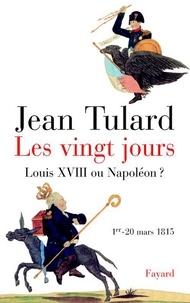 Jean Tulard - Les vingt jours - Louis XVIII ou Napoléon ?.