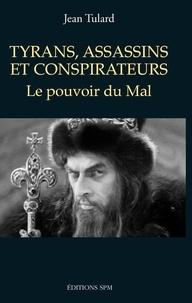 Jean Tulard - Tyrans, assassins et conspirateurs - Le pouvoir du Mal.