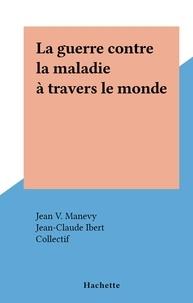 Jean V. Manevy et  Collectif - La guerre contre la maladie à travers le monde.