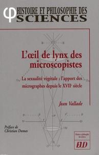 Jean Vallade - L'oeil de lynx des microscopistes - La sexualité végétale : l'apport des micrographes depuis le XVIIe siècle.