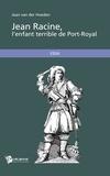 Jean Van Der Hoeden - Jean Racine, l'enfant terrible de Port-Royal.