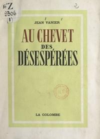 Jean Vanier - Au chevet des désespérées.