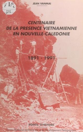 Centenaire de la présence vietnamienne en Nouvelle-Calédonie. 1891-1991
