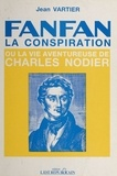 Jean Vartier - Fanfan-la-Conspiration ou la Vie aventureuse de Charles Nodier.