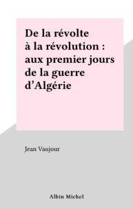 Jean Vaujour - De la révolte à la révolution - Aux premiers jours de la guerre d'Algérie.