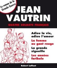 Jean Vautrin - Roman  : Quatre soldats français - Intégrale - Le roman de la Grande Guerre.