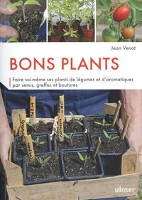 Jean Venot - Bons plants - Faire soi-même ses plants de légumes et d'aromatiques par semis, greffes et boutures.