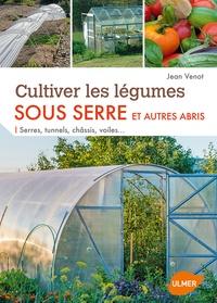 Jean Venot - Cultiver les légumes sous serre et autres abris - Serres, tunnels, châssis, voiles....