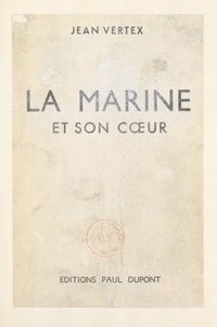 Jean Vertex - La Marine et son cœur - Aspects, poèmes et chansons des matelots, de la mer et des ports.