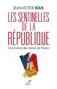 Jean-Victor Roux - Les sentinelles de la République - Une histoire des maires de France.