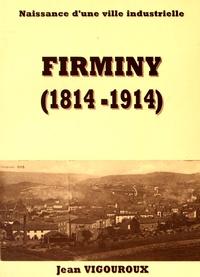 Jean Vigouroux - Firminy (1814-1914) - Naissance d'une ville industrielle.