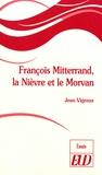Jean Vigreux - François Mitterrand, la Nièvre et le Morvan.