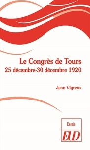 Jean Vigreux - Le Congrès de Tours - 25 décembre-30 décembre 1920.
