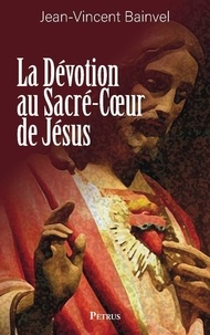Jean-Vincent Bainvel - La dévotion au Sacré-Coeur de Jésus - Doctrine - Histoire.