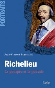 Jean-Vincent Blanchard - Richelieu - La pourpre et le pouvoir.