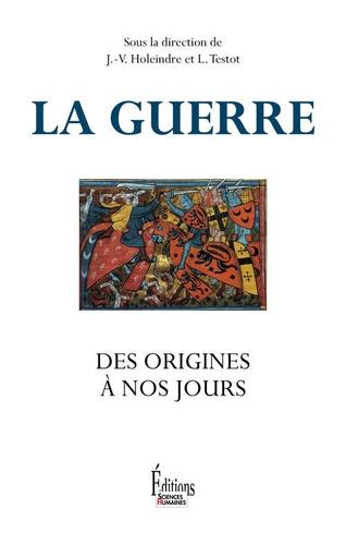 Jean-Vincent Holeindre et Laurent Testot - La guerre, des origines à nos jours.