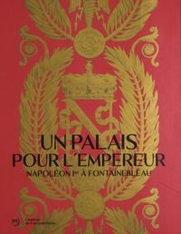 Jean Vittet - Un palais pour l'Empereur - Napoléon Ier à Fontainebleau.