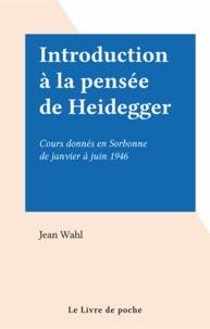 Jean Wahl - Introduction à la pensée de Heidegger - Cours donnés en Sorbonne de janvier à juin 1946.