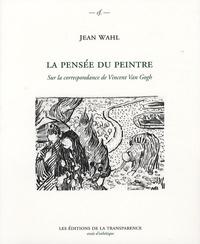 """Jean Wahl - La pensée du peintre - Sur la correspondance de Vincent Van Gogh; Précédé de """"L'art d'être immortel-vivant"""" : vie, existence, peinture; Suivi de Une pensée doublée de ronces : Vincent Van Gogh en Jean Wahl."""