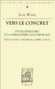 Jean Wahl - Vers le concret - Etudes d'histoire de la philosophie contemporaine, William James, Whitehead, Gabriel Marcel.