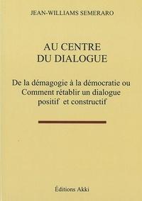 Jean-williams Semeraro - Au centre du dialogue - De la démagogie à la démocratie ou comment rétablir un dialogue positif et constructif.