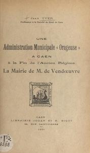 """Jean Yver et  Académie des sciences, arts et - Une administration municipale """"orageuse"""" à Caen à la fin de l'Ancien Régime - La mairie de M. de Vendœuvre."""