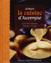 Jean-Yves Andant et Jean-Luc Mouty - Aimer la cuisine d'Auvergne.