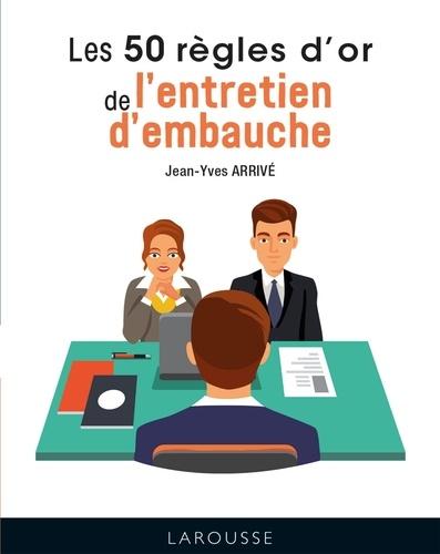 Jean-Yves Arrivé - Les 50 règles d'or de l'entretien d'embauche.