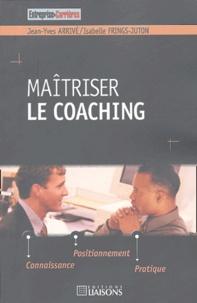 Jean-Yves Arrivé et Isabelle Frings-Juton - Maîtriser le coaching - Connaissance, positionnement, pratiques.