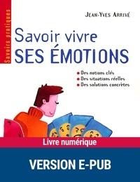 Jean-Yves Arrivé - SAVOIRS PRATIQU  : Savoir vivre ses émotions - Des notions clés, des situatins réelles, des solutions concrètes.
