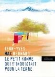 Jean-Yves Bernard - Le petit homme qui s'inquiétait pour la terre.