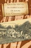Jean-Yves Bernard-Serman - Quatre siècles de fabrication de sucre à la Guadeloupe.
